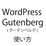 WordPressユーザーがイライラしているGutenberg (グーテンベルグ)を使ってみたら使いやすすぎてワロタ